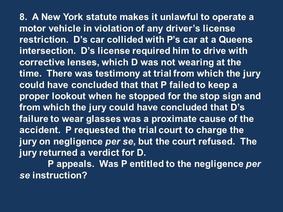 8. A New York statute makes it unlawful to operate a motor vehicle in violation of any driver's license restriction. D's car collided with P's car at