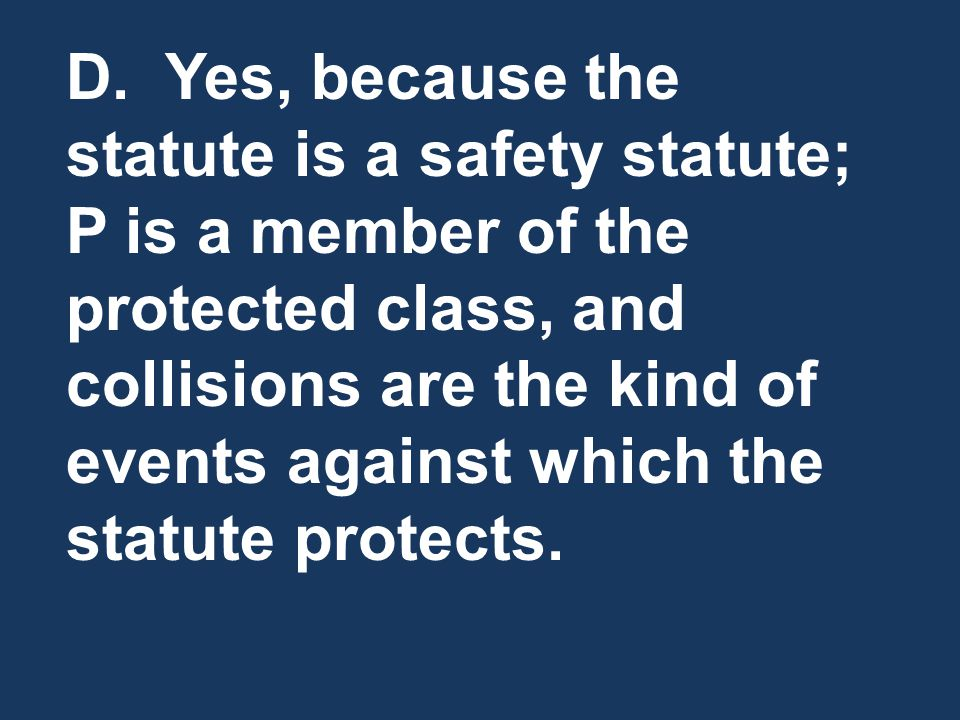 D. Yes, because the statute is a safety statute; P is a member of the protected class, and collisions are the kind of events against which the statute