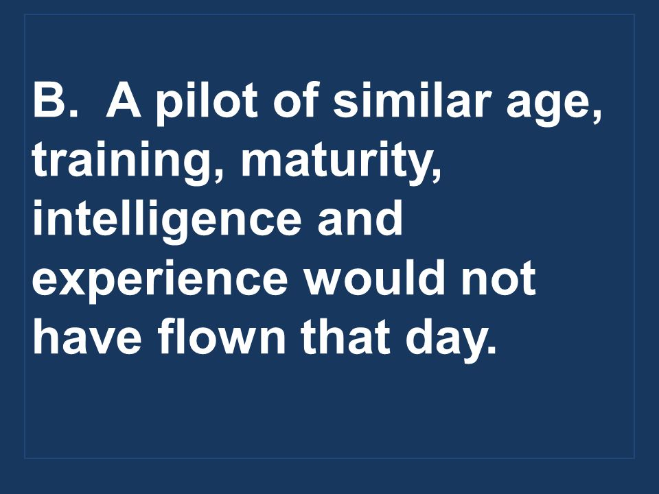 B. A pilot of similar age, training, maturity, intelligence and experience would not have flown that day.