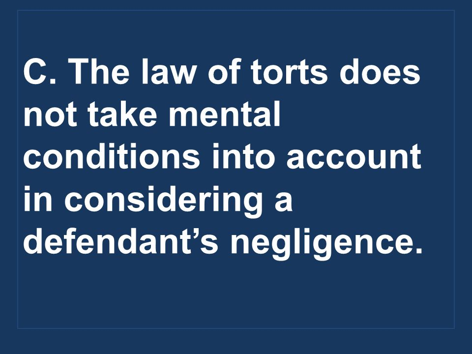 C. The law of torts does not take mental conditions into account in considering a defendant's negligence.