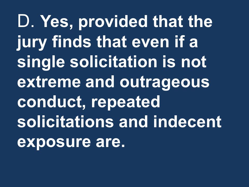 D. Yes, provided that the jury finds that even if a single solicitation is not extreme and outrageous conduct, repeated solicitations and indecent exp