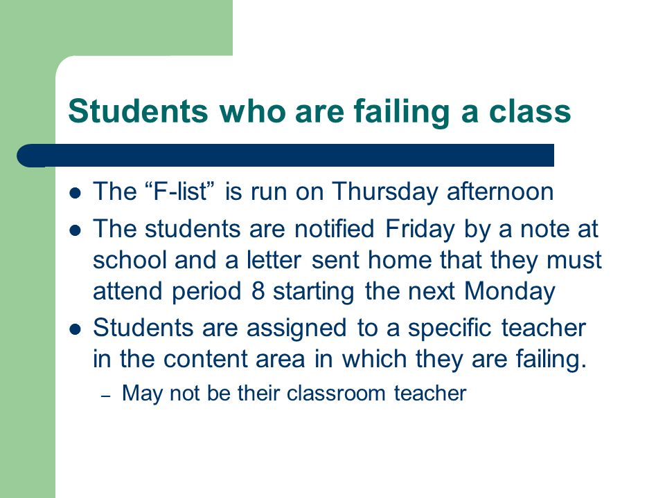 Students who are failing a class The F-list is run on Thursday afternoon The students are notified Friday by a note at school and a letter sent home that they must attend period 8 starting the next Monday Students are assigned to a specific teacher in the content area in which they are failing.
