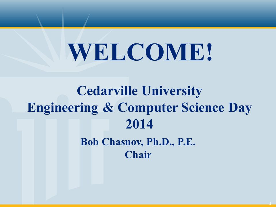 1 WELCOME! Cedarville University Engineering & Computer Science Day 2014 Bob Chasnov, Ph.D., P.E. Chair