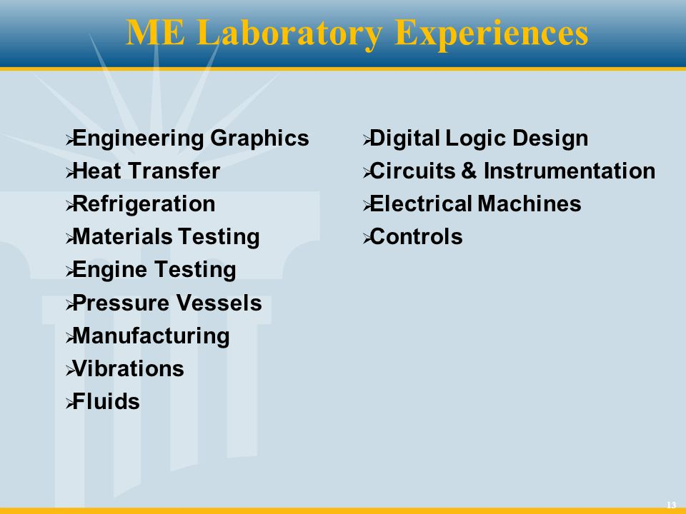 13 ME Laboratory Experiences  Engineering Graphics  Heat Transfer  Refrigeration  Materials Testing  Engine Testing  Pressure Vessels  Manufact
