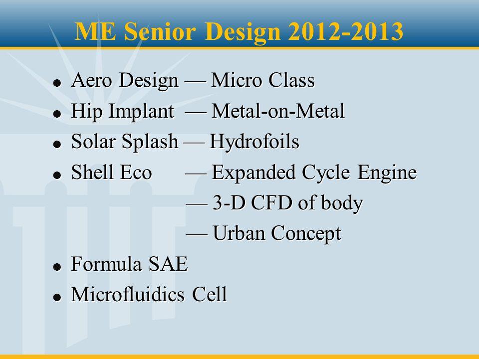 ME Senior Design 2012-2013 l Aero Design — Micro Class l Hip Implant — Metal-on-Metal l Solar Splash — Hydrofoils l Shell Eco — Expanded Cycle Engine — 3-D CFD of body — 3-D CFD of body — Urban Concept — Urban Concept l Formula SAE l Microfluidics Cell