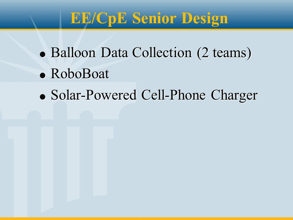 EE/CpE Senior Design l Balloon Data Collection (2 teams) l RoboBoat l Solar-Powered Cell-Phone Charger