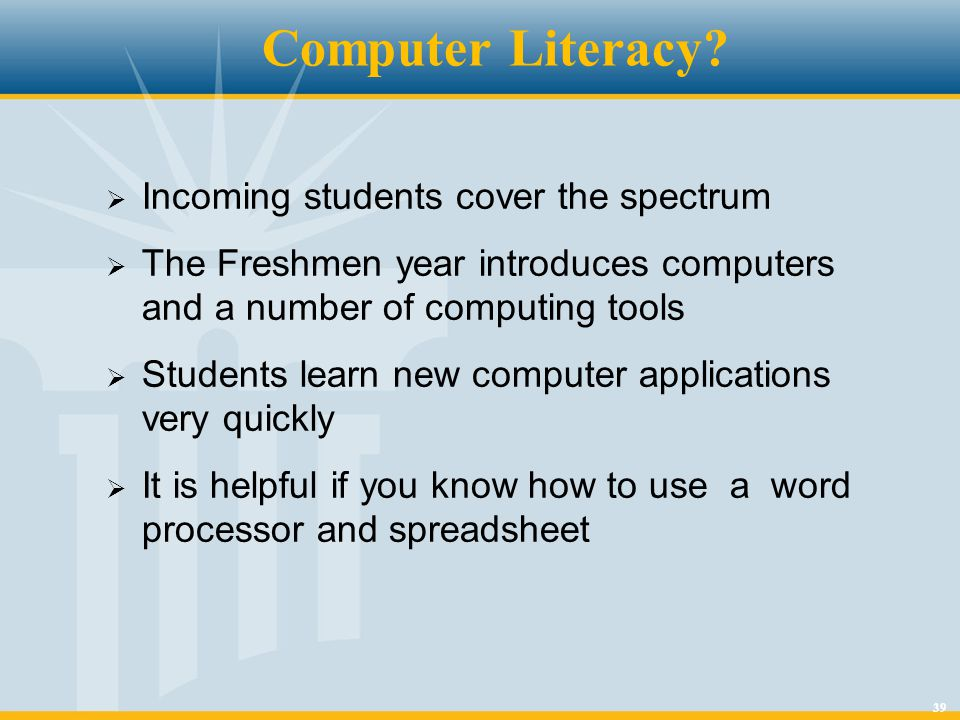 39 Computer Literacy?  Incoming students cover the spectrum  The Freshmen year introduces computers and a number of computing tools  Students learn