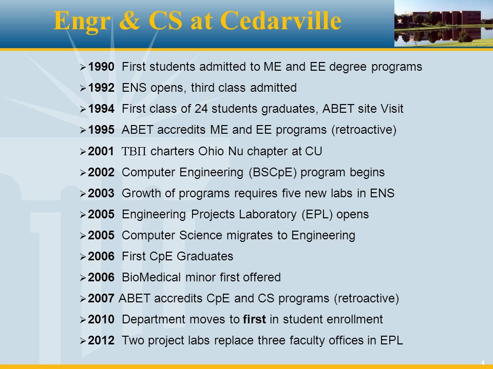 4 Engr & CS at Cedarville  1990 First students admitted to ME and EE degree programs  1992 ENS opens, third class admitted  1994 First class of 24 students graduates, ABET site Visit  1995 ABET accredits ME and EE programs (retroactive)  2001  charters Ohio Nu chapter at CU  2002 Computer Engineering (BSCpE) program begins  2003 Growth of programs requires five new labs in ENS  2005 Engineering Projects Laboratory (EPL) opens  2005 Computer Science migrates to Engineering  2006 First CpE Graduates  2006 BioMedical minor first offered  2007 ABET accredits CpE and CS programs (retroactive)  2010 Department moves to first in student enrollment  2012 Two project labs replace three faculty offices in EPL