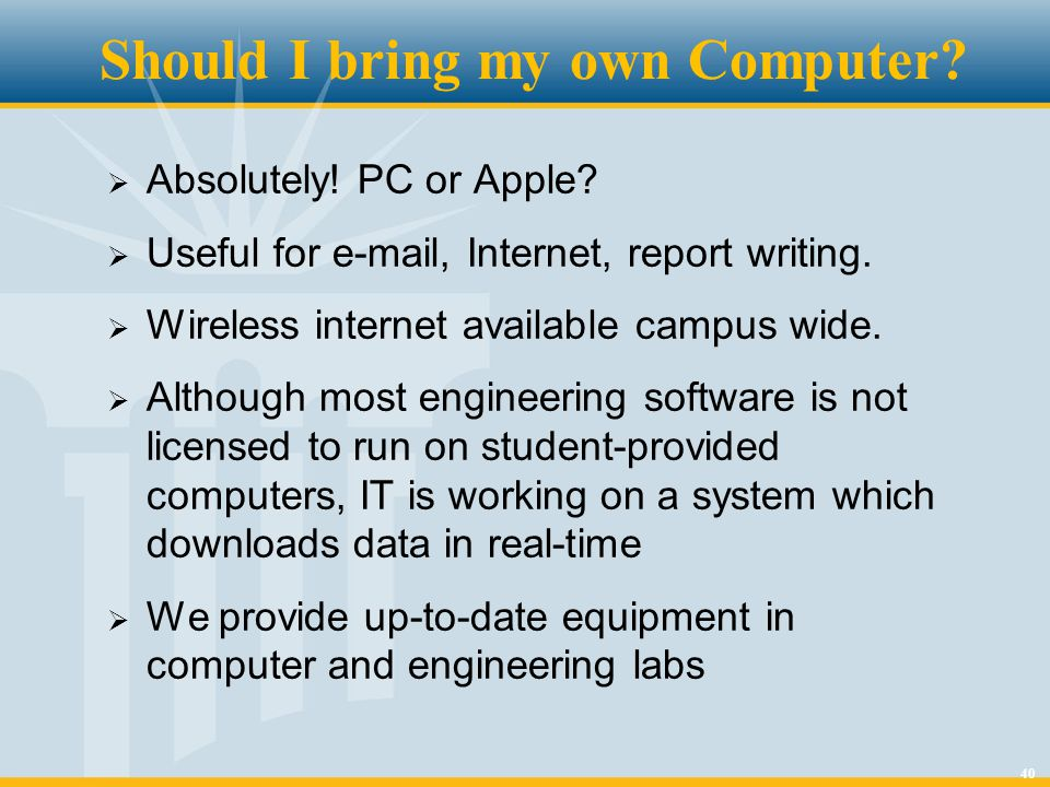 40 Should I bring my own Computer?  Absolutely! PC or Apple?  Useful for e-mail, Internet, report writing.  Wireless internet available campus wide