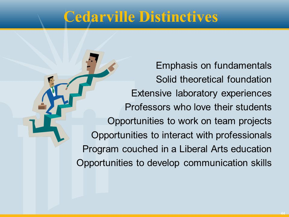 44 Cedarville Distinctives Emphasis on fundamentals Solid theoretical foundation Extensive laboratory experiences Professors who love their students Opportunities to work on team projects Opportunities to interact with professionals Program couched in a Liberal Arts education Opportunities to develop communication skills