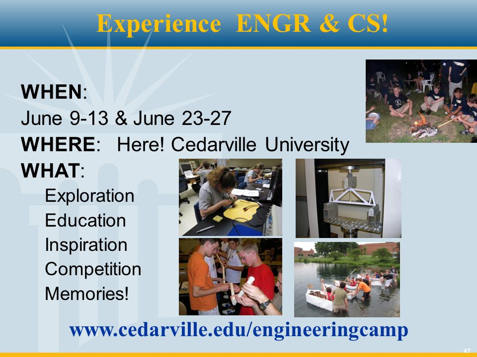 47 WHEN: June 9-13 & June 23-27 WHERE: Here! Cedarville University WHAT: Exploration Education Inspiration Competition Memories! Experience ENGR & CS!