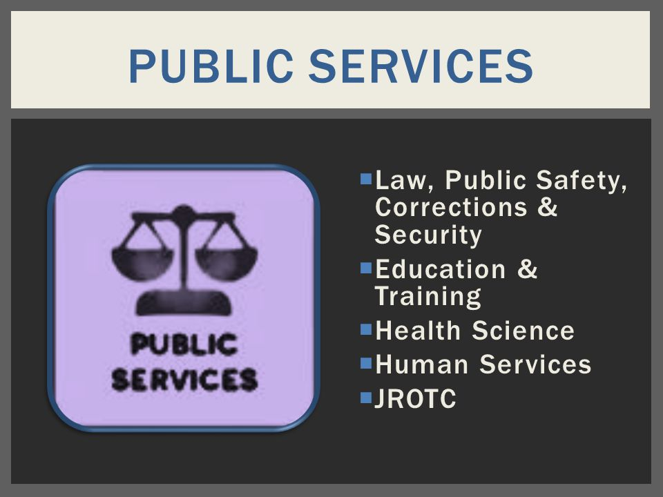  Law, Public Safety, Corrections & Security  Education & Training  Health Science  Human Services  JROTC PUBLIC SERVICES