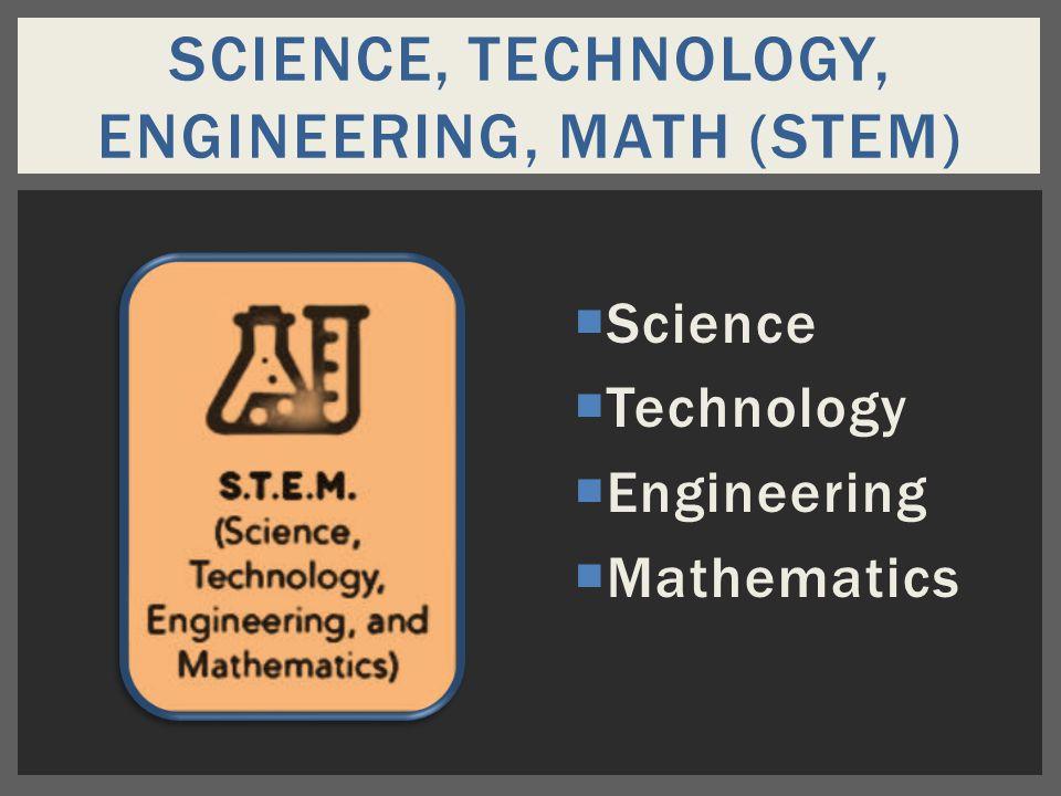  Science  Technology  Engineering  Mathematics SCIENCE, TECHNOLOGY, ENGINEERING, MATH (STEM)