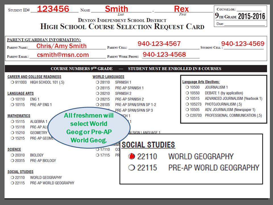 123456Smith Rex Chris/Amy Smith csmith@msn.com 940-123-4567940-123-4569 940-123-4568 All freshmen will select World Geog or Pre-AP World Geog.