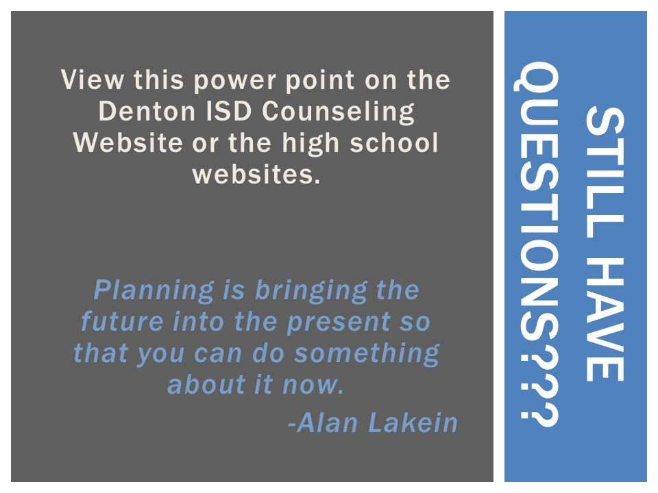 View this power point on the Denton ISD Counseling Website or the high school websites. Planning is bringing the future into the present so that you c