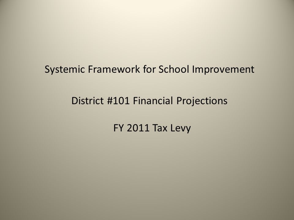 Systemic Framework for School Improvement District #101 Financial Projections FY 2011 Tax Levy
