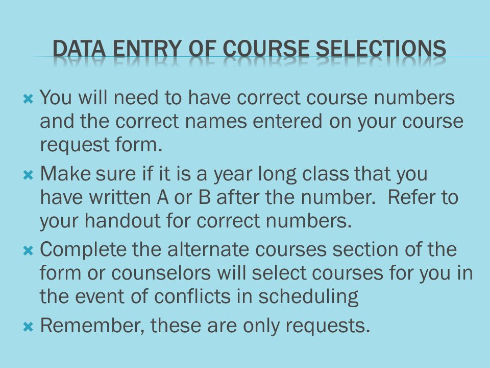  You will need to have correct course numbers and the correct names entered on your course request form.  Make sure if it is a year long class that
