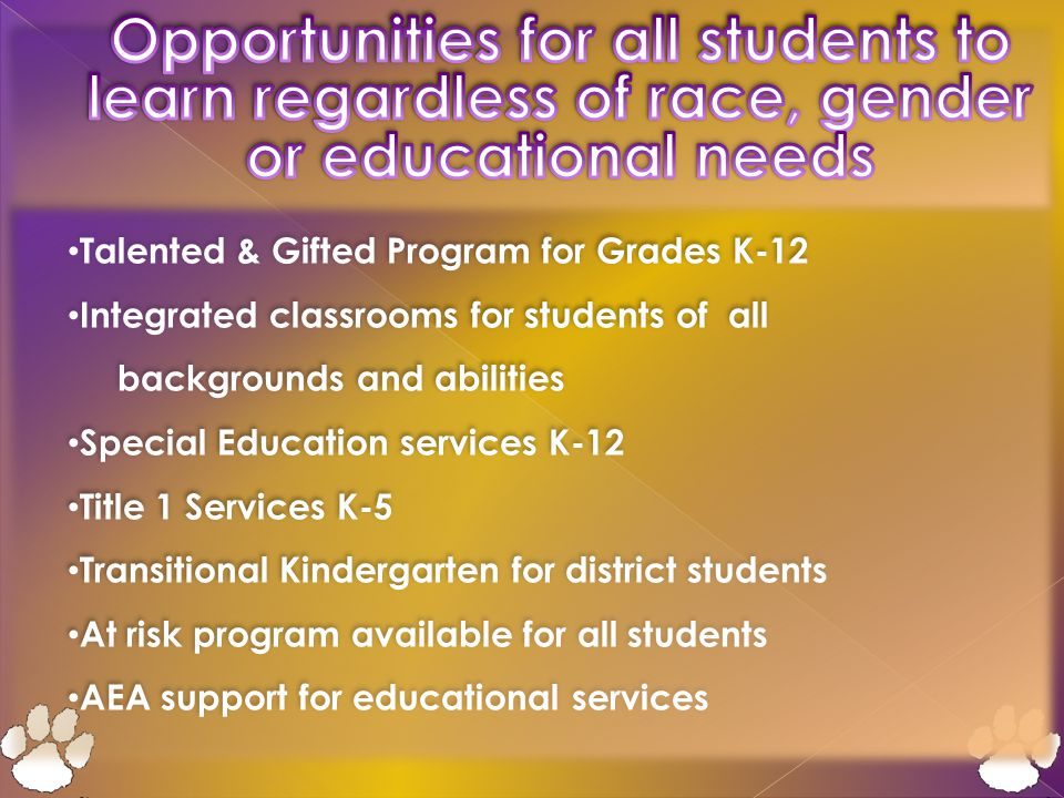 Talented & Gifted Program for Grades K-12 Integrated classrooms for students of all backgrounds and abilities Special Education services K-12 Title 1 Services K-5 Transitional Kindergarten for district students At risk program available for all students AEA support for educational services Talented & Gifted Program for Grades K-12 Integrated classrooms for students of all backgrounds and abilities Special Education services K-12 Title 1 Services K-5 Transitional Kindergarten for district students At risk program available for all students AEA support for educational services