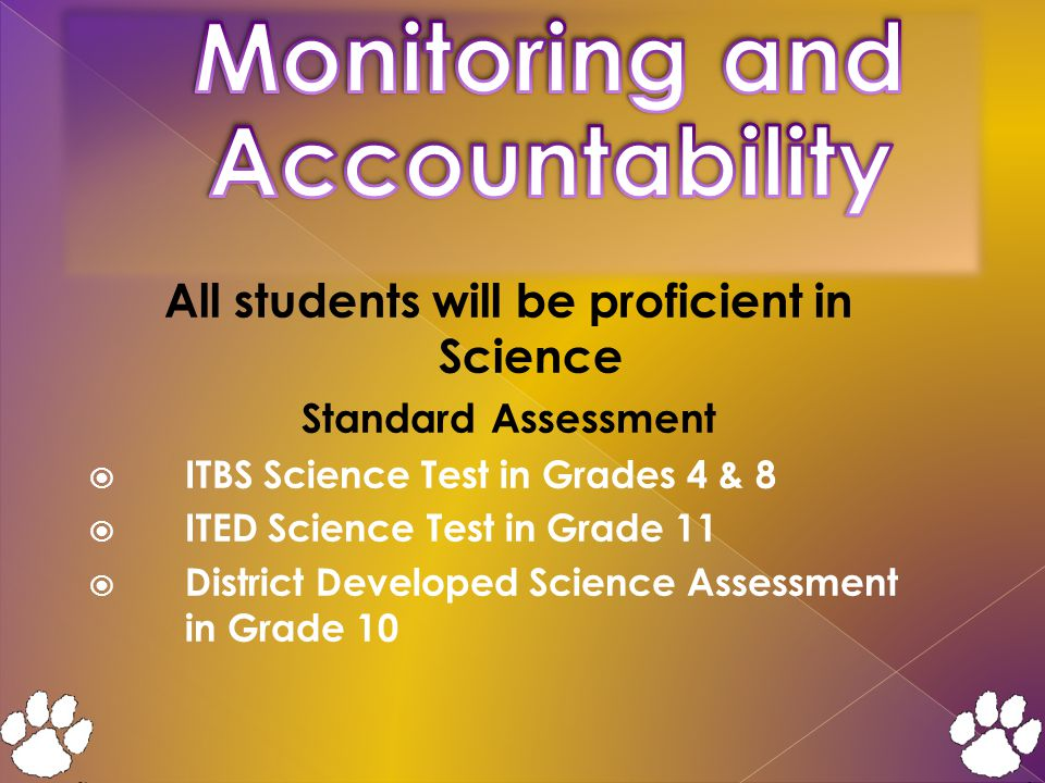 All students will be proficient in Science Standard Assessment  ITBS Science Test in Grades 4 & 8  ITED Science Test in Grade 11  District Developed Science Assessment in Grade 10