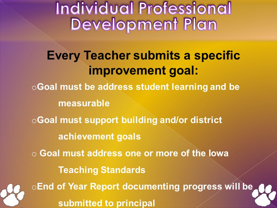 Every Teacher submits a specific improvement goal: o Goal must be address student learning and be measurable o Goal must support building and/or district achievement goals o Goal must address one or more of the Iowa Teaching Standards o End of Year Report documenting progress will be submitted to principal