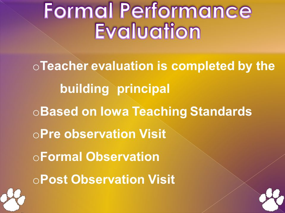 o Teacher evaluation is completed by the building principal o Based on Iowa Teaching Standards o Pre observation Visit o Formal Observation o Post Observation Visit