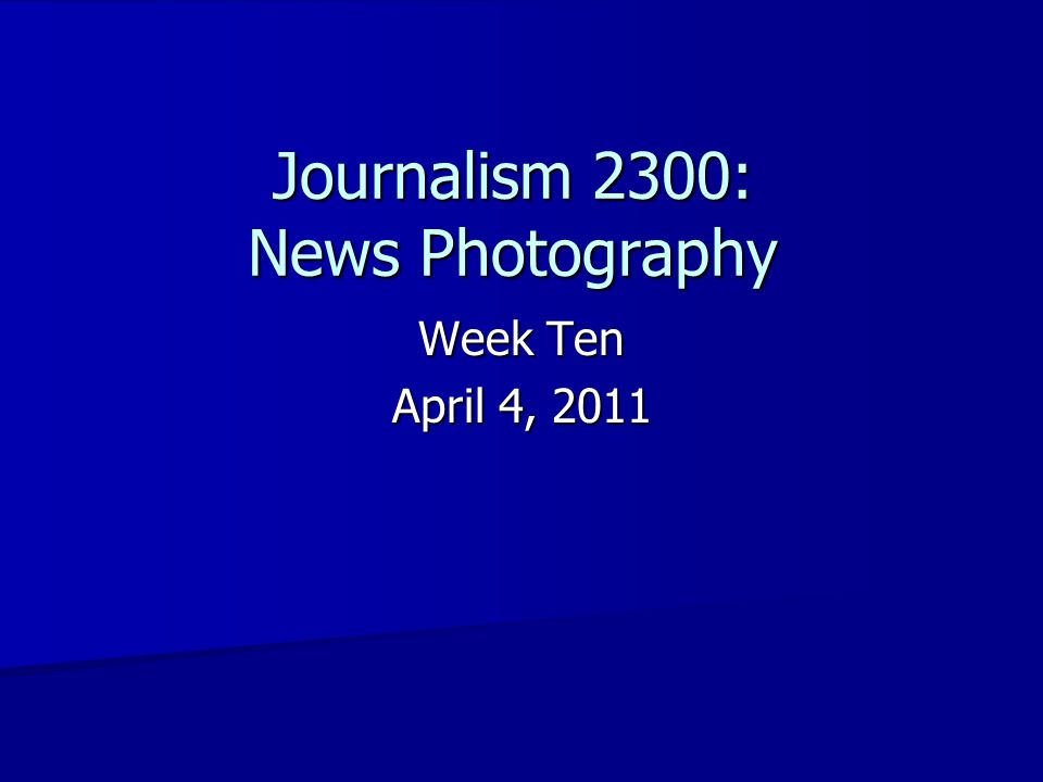 Journalism 2300: News Photography Week Ten April 4, 2011