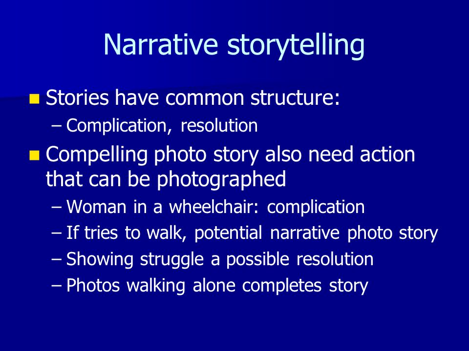 Narrative storytelling Stories have common structure: – –Complication, resolution Compelling photo story also need action that can be photographed – –