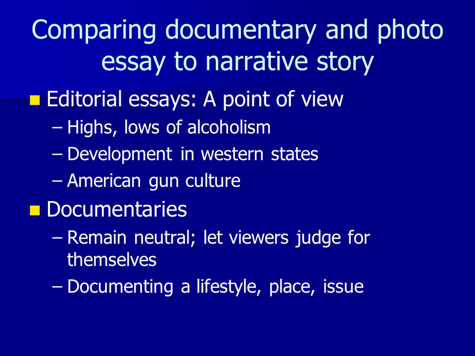 Comparing documentary and photo essay to narrative story Editorial essays: A point of view – –Highs, lows of alcoholism – –Development in western stat
