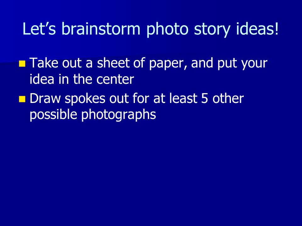 Let's brainstorm photo story ideas! Take out a sheet of paper, and put your idea in the center Draw spokes out for at least 5 other possible photograp