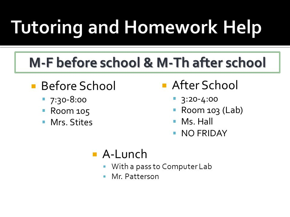  Before School  7:30-8:00  Room 105  Mrs. Stites  A-Lunch  With a pass to Computer Lab  Mr. Patterson  After School  3:20-4:00  Room 103 (La