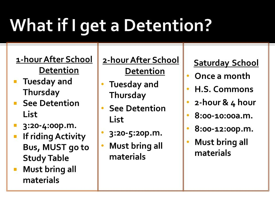 1-hour After School Detention  Tuesday and Thursday  See Detention List  3:20-4:00p.m.  If riding Activity Bus, MUST go to Study Table  Must brin