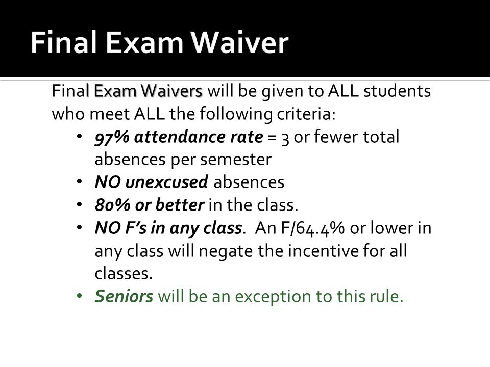 l Exam Waivers Final Exam Waivers will be given to ALL students who meet ALL the following criteria: 97% attendance rate = 3 or fewer total absences p