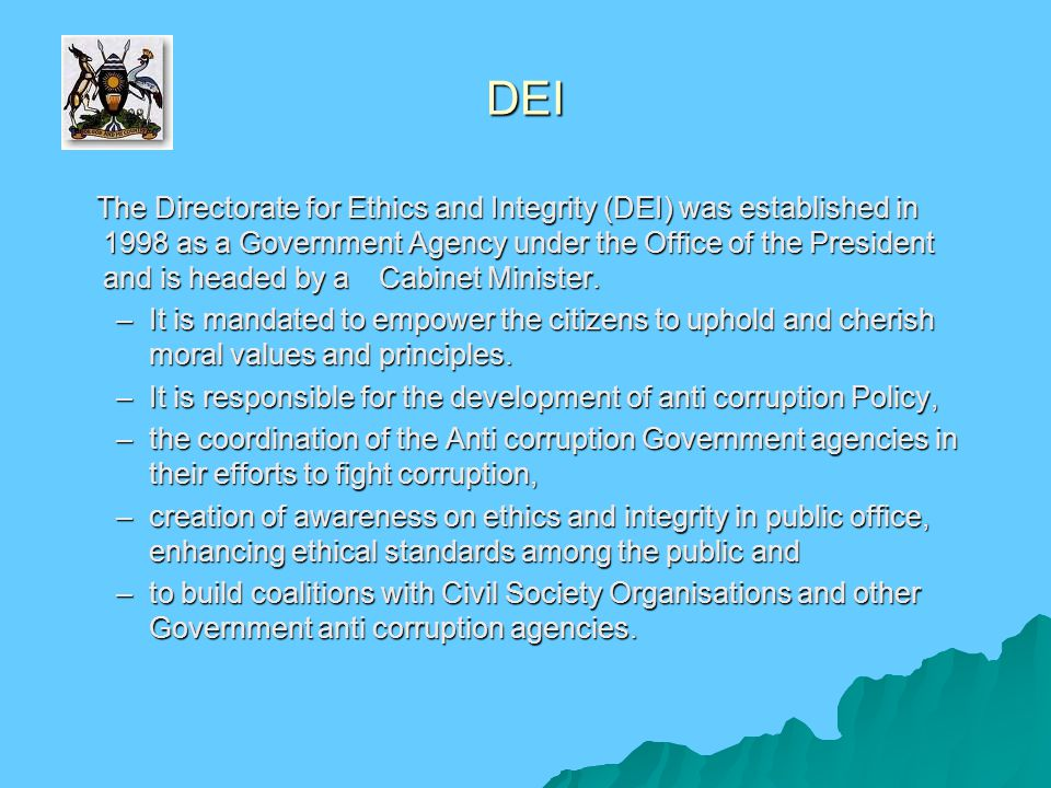 DEI The Directorate for Ethics and Integrity (DEI) was established in 1998 as a Government Agency under the Office of the President and is headed by a Cabinet Minister.