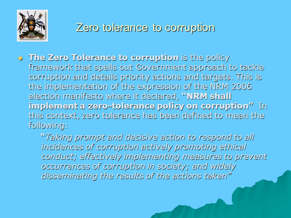 Zero tolerance to corruption  The Zero Tolerance to corruption is the policy framework that spells out Government approach to tackle corruption and d