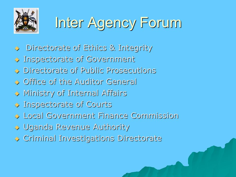 Inter Agency Forum  Directorate of Ethics & Integrity  Inspectorate of Government  Directorate of Public Prosecutions  Office of the Auditor General  Ministry of Internal Affairs  Inspectorate of Courts  Local Government Finance Commission  Uganda Revenue Authority  Criminal Investigations Directorate