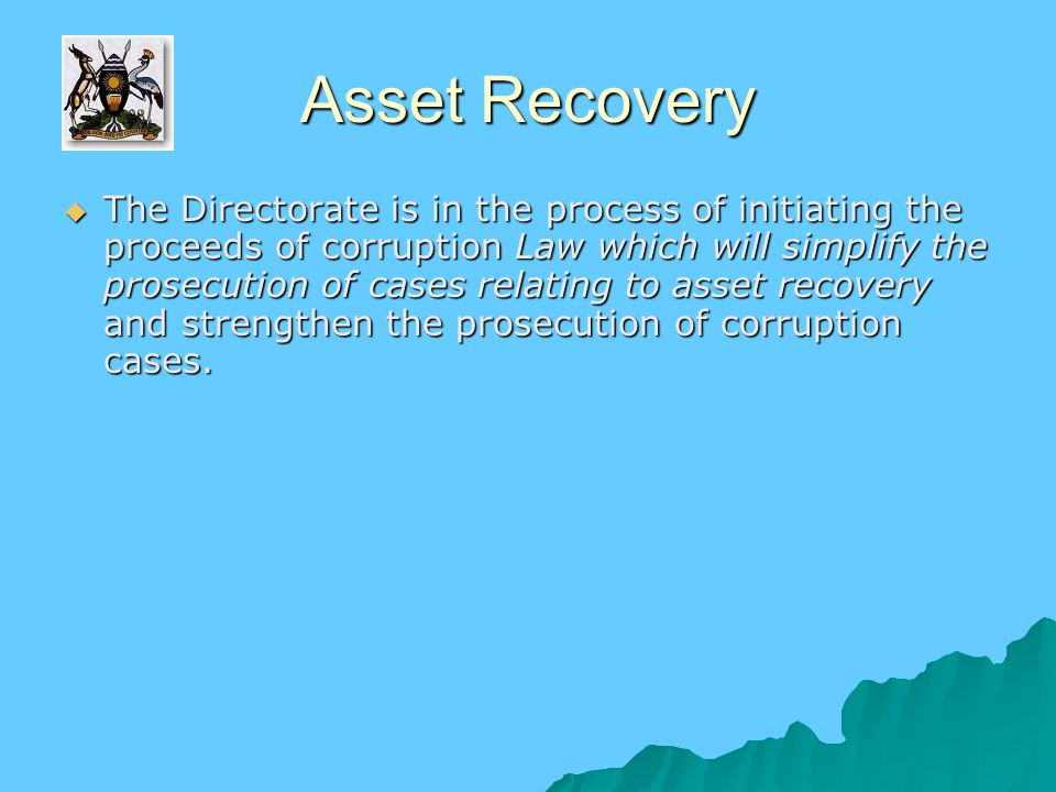 Asset Recovery  The Directorate is in the process of initiating the proceeds of corruption Law which will simplify the prosecution of cases relating