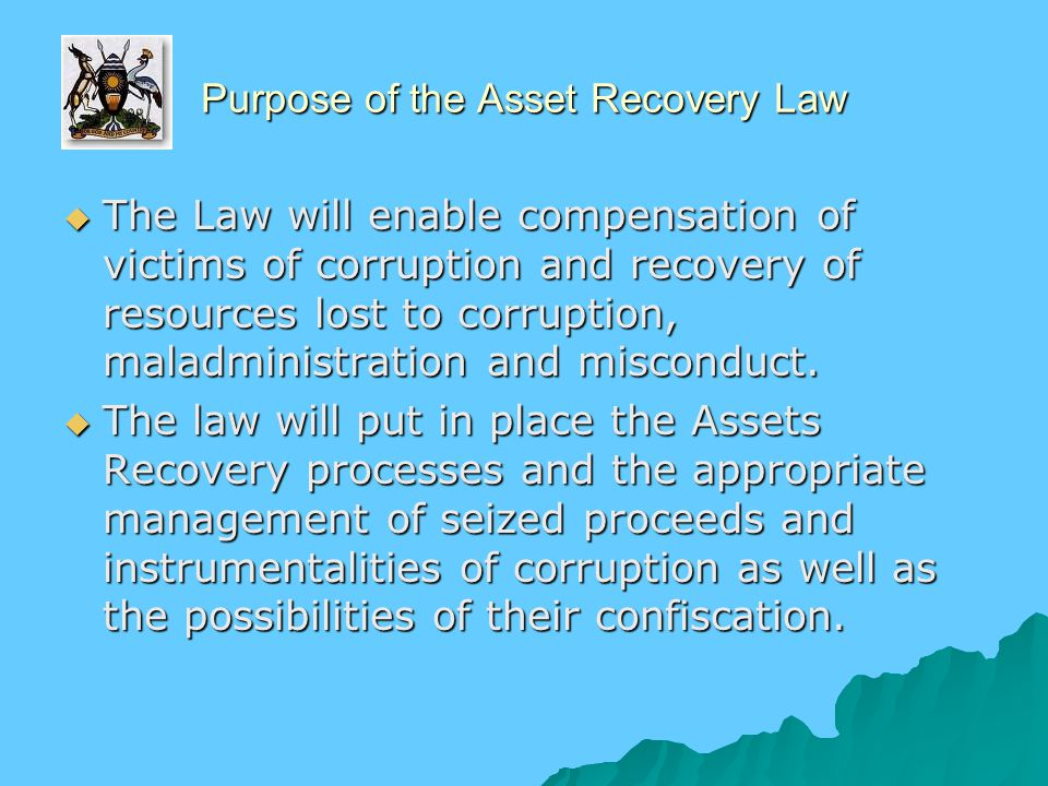Purpose of the Asset Recovery Law  The Law will enable compensation of victims of corruption and recovery of resources lost to corruption, maladministration and misconduct.