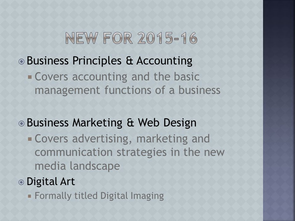  Business Principles & Accounting  Covers accounting and the basic management functions of a business  Business Marketing & Web Design  Covers advertising, marketing and communication strategies in the new media landscape  Digital Art  Formally titled Digital Imaging