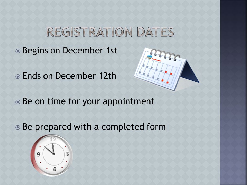  Begins on December 1st  Ends on December 12th  Be on time for your appointment  Be prepared with a completed form