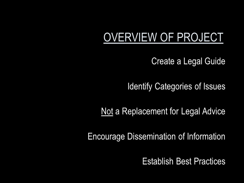 OVERVIEW OF PROJECT Create a Legal Guide Identify Categories of Issues Not a Replacement for Legal Advice Encourage Dissemination of Information Establish Best Practices