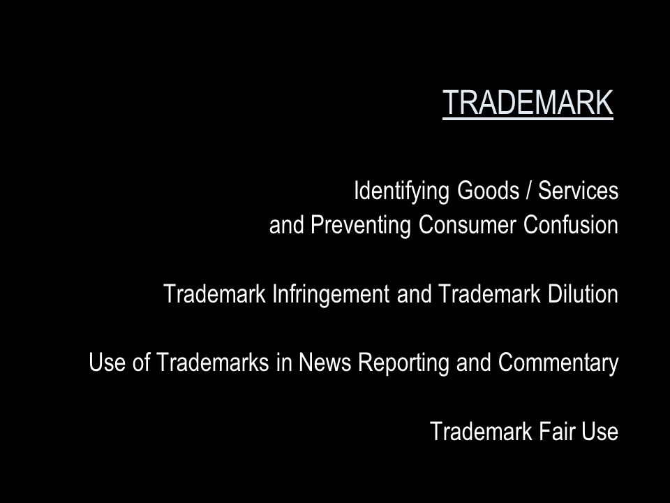 TRADEMARK Identifying Goods / Services and Preventing Consumer Confusion Trademark Infringement and Trademark Dilution Use of Trademarks in News Reporting and Commentary Trademark Fair Use