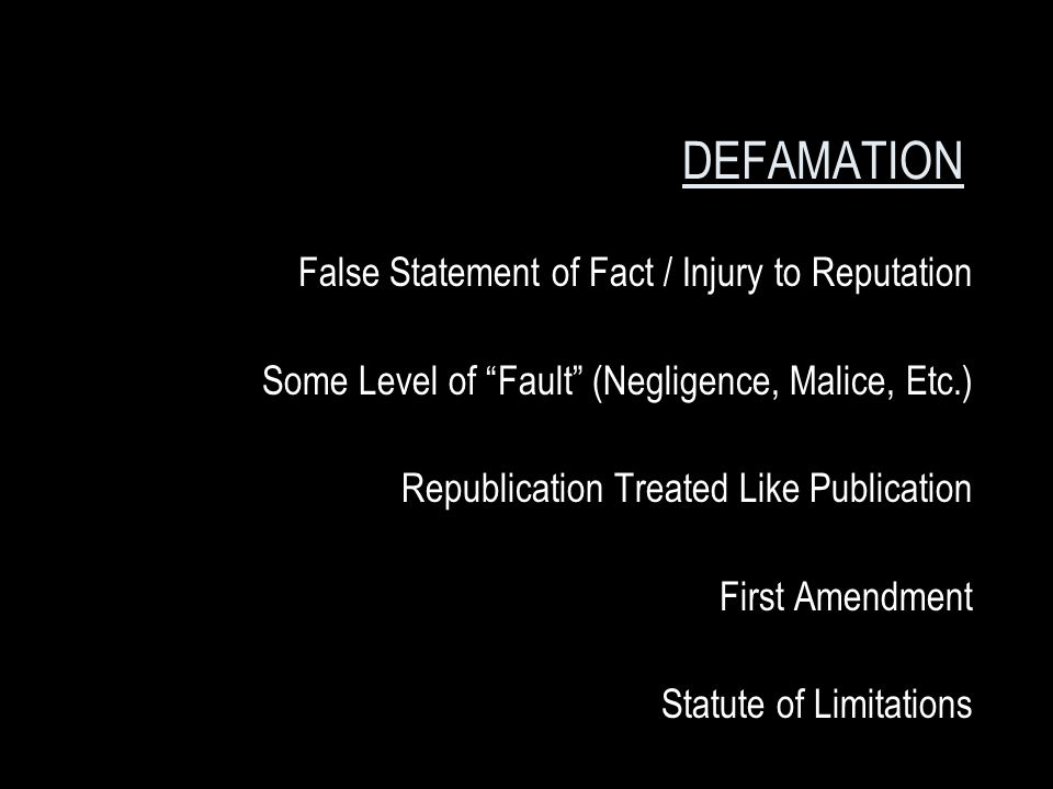 DEFAMATION False Statement of Fact / Injury to Reputation Some Level of Fault (Negligence, Malice, Etc.) Republication Treated Like Publication First Amendment Statute of Limitations
