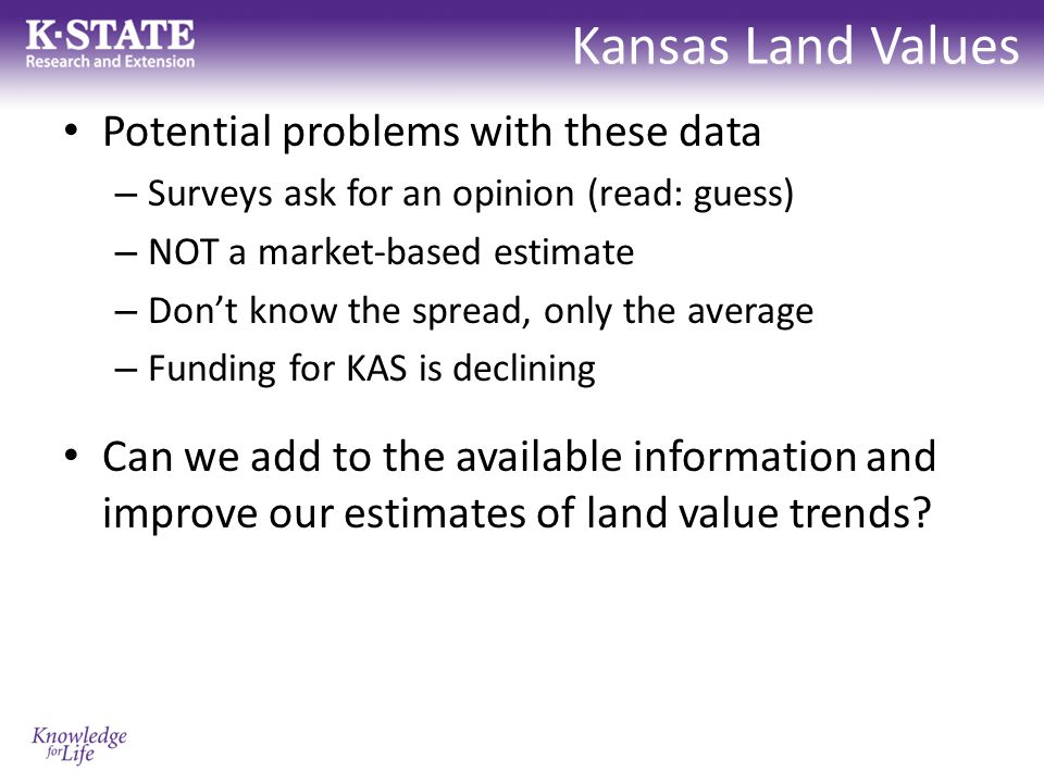 Kansas Land Values Potential problems with these data – Surveys ask for an opinion (read: guess) – NOT a market-based estimate – Don't know the spread, only the average – Funding for KAS is declining Can we add to the available information and improve our estimates of land value trends