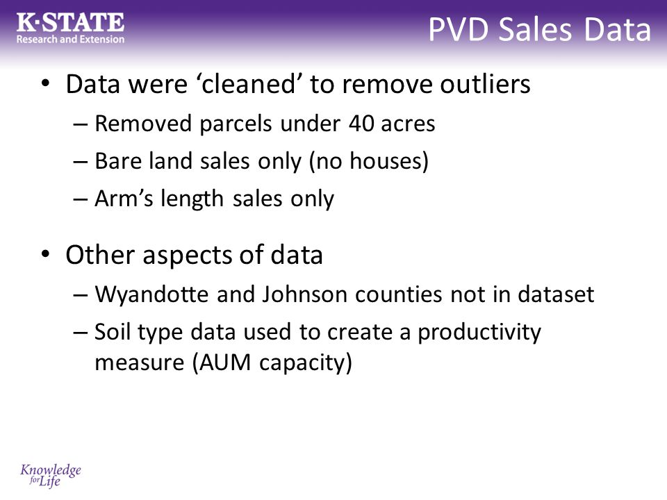 PVD Sales Data Data were 'cleaned' to remove outliers – Removed parcels under 40 acres – Bare land sales only (no houses) – Arm's length sales only Other aspects of data – Wyandotte and Johnson counties not in dataset – Soil type data used to create a productivity measure (AUM capacity)