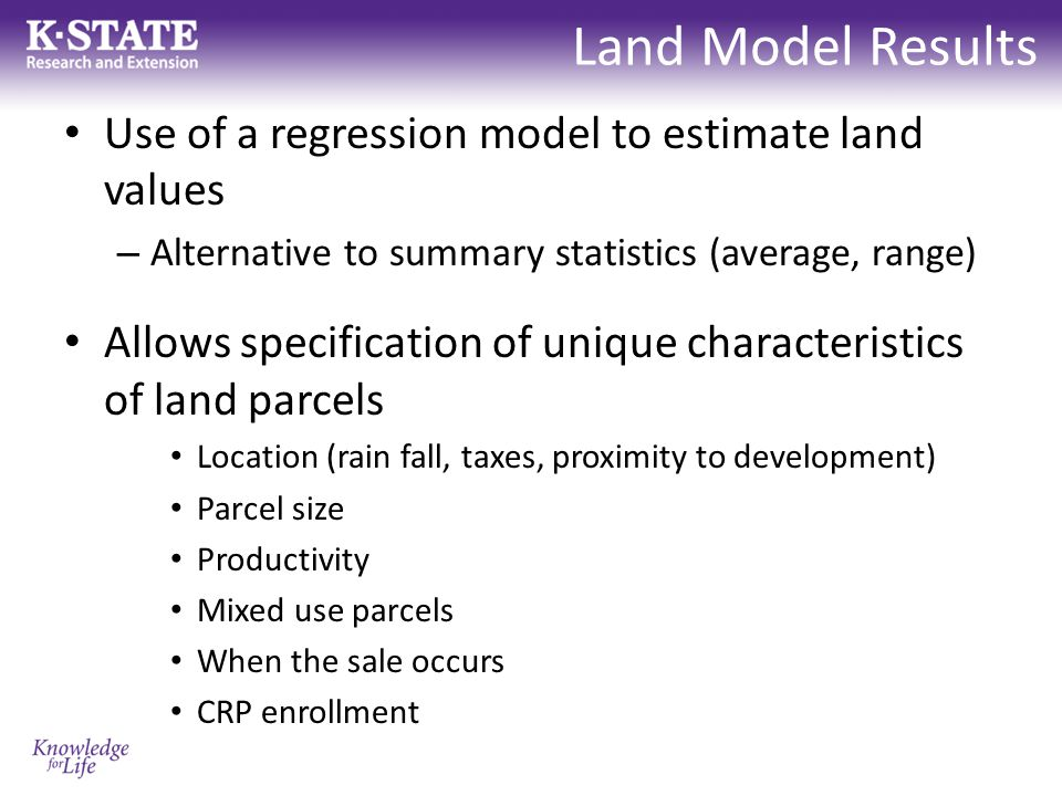 Land Model Results Use of a regression model to estimate land values – Alternative to summary statistics (average, range) Allows specification of unique characteristics of land parcels Location (rain fall, taxes, proximity to development) Parcel size Productivity Mixed use parcels When the sale occurs CRP enrollment
