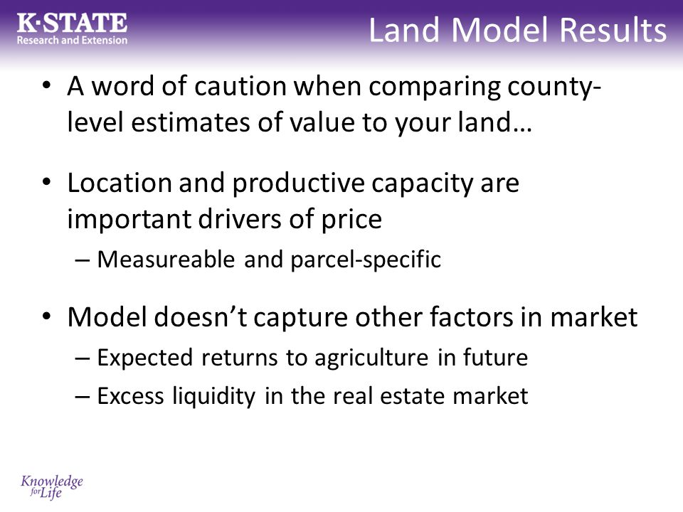Land Model Results A word of caution when comparing county- level estimates of value to your land… Location and productive capacity are important drivers of price – Measureable and parcel-specific Model doesn't capture other factors in market – Expected returns to agriculture in future – Excess liquidity in the real estate market