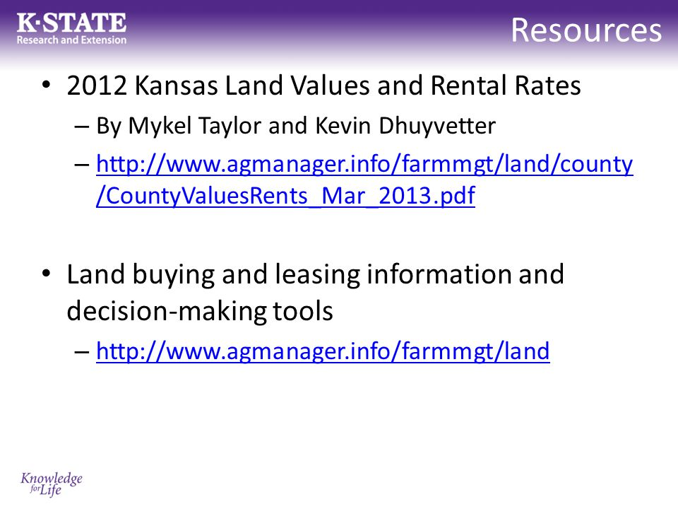 Resources 2012 Kansas Land Values and Rental Rates – By Mykel Taylor and Kevin Dhuyvetter – http://www.agmanager.info/farmmgt/land/county /CountyValuesRents_Mar_2013.pdf http://www.agmanager.info/farmmgt/land/county /CountyValuesRents_Mar_2013.pdf Land buying and leasing information and decision-making tools – http://www.agmanager.info/farmmgt/land http://www.agmanager.info/farmmgt/land