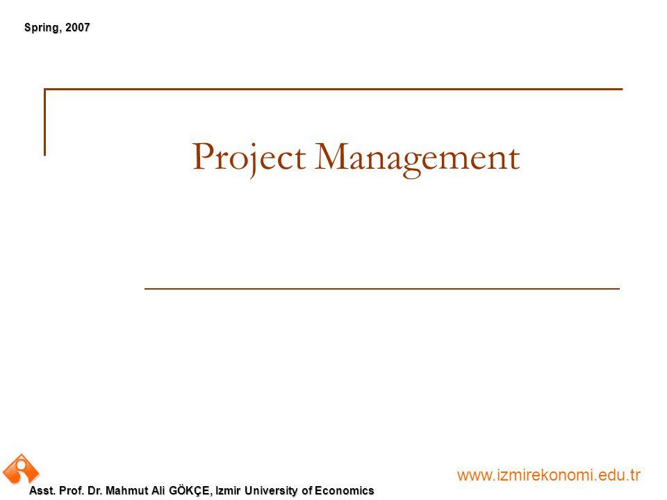 www.izmirekonomi.edu.tr Asst. Prof. Dr. Mahmut Ali GÖKÇE, Izmir University of Economics Spring, 2007 Project Management