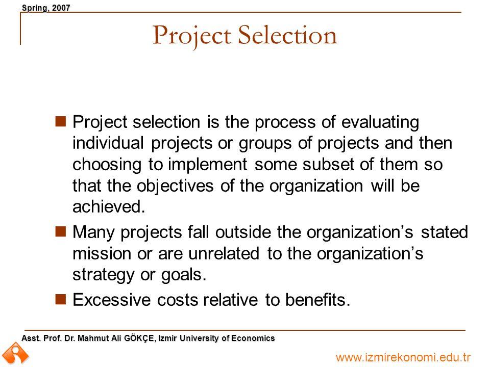 www.izmirekonomi.edu.tr Asst. Prof. Dr. Mahmut Ali GÖKÇE, Izmir University of Economics Spring, 2007 Project Selection Project selection is the proces