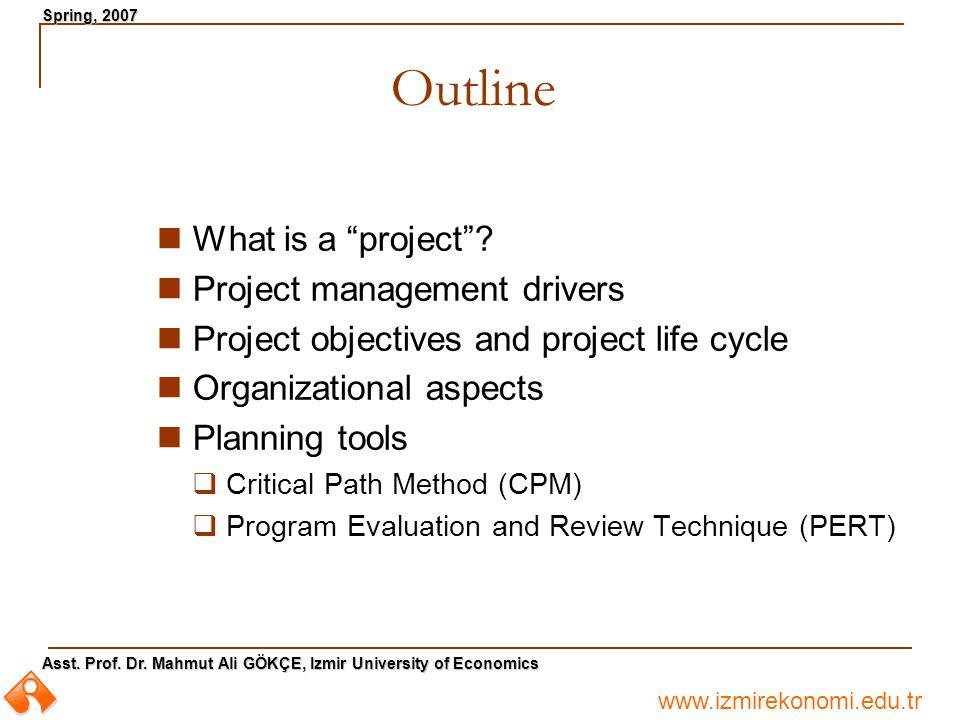 """www.izmirekonomi.edu.tr Asst. Prof. Dr. Mahmut Ali GÖKÇE, Izmir University of Economics Spring, 2007 Outline What is a """"project""""? Project management d"""